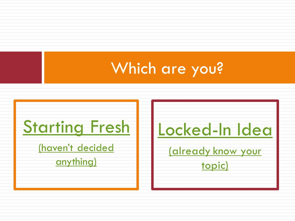 Starting Fresh Locked-In Idea Which are you (already know your topic)