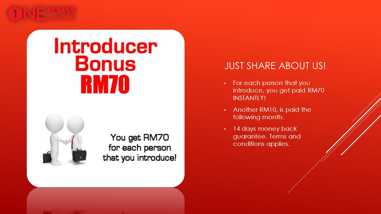 Just share about us! For each person that you introduce, you get paid RM70 INSTANTLY! Another RM10, is paid the following month.