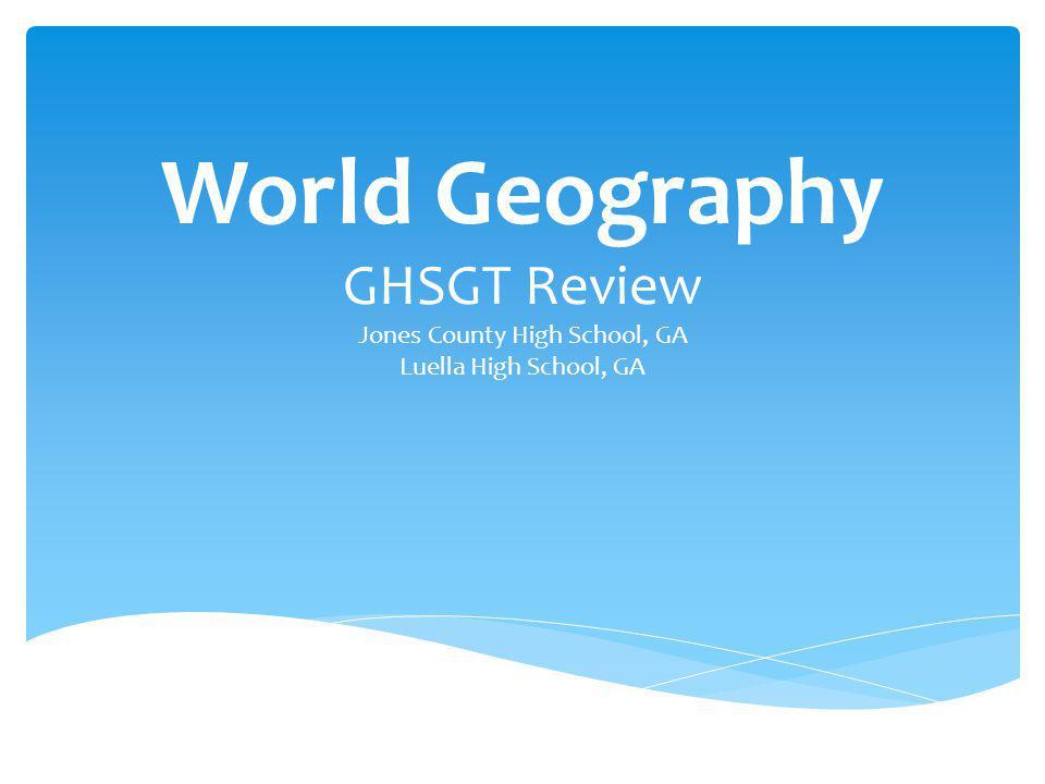 World Geography GHSGT Review Jones County High School, GA Luella High School, GA