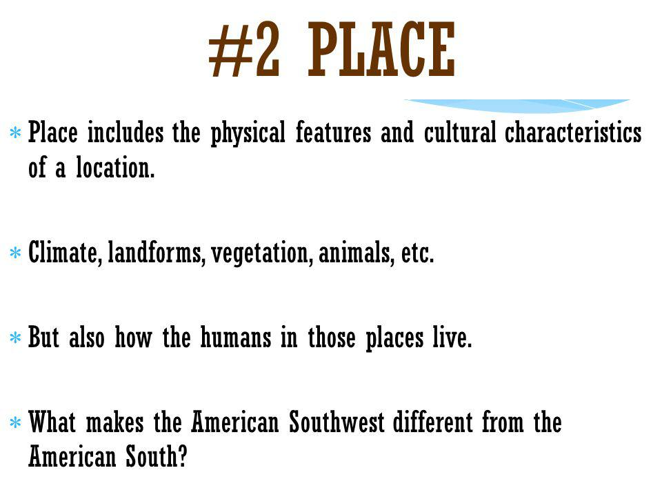 #2 PLACE Place includes the physical features and cultural characteristics of a location. Climate, landforms, vegetation, animals, etc.