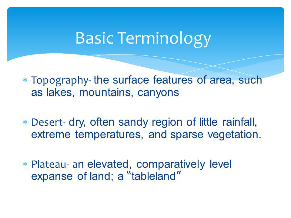 Basic Terminology Topography- the surface features of area, such as lakes, mountains, canyons.