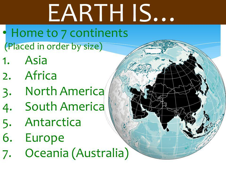 EARTH IS… Home to 7 continents Asia Africa North America South America