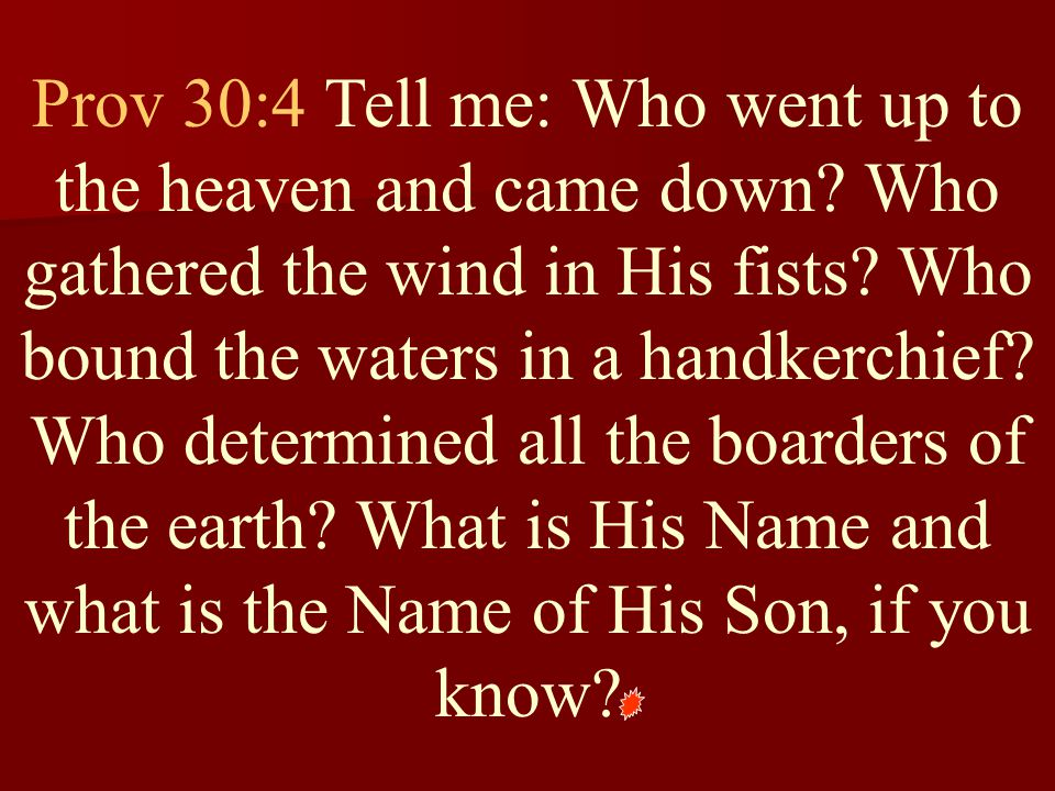 Prov 30:4 Tell me: Who went up to the heaven and came down
