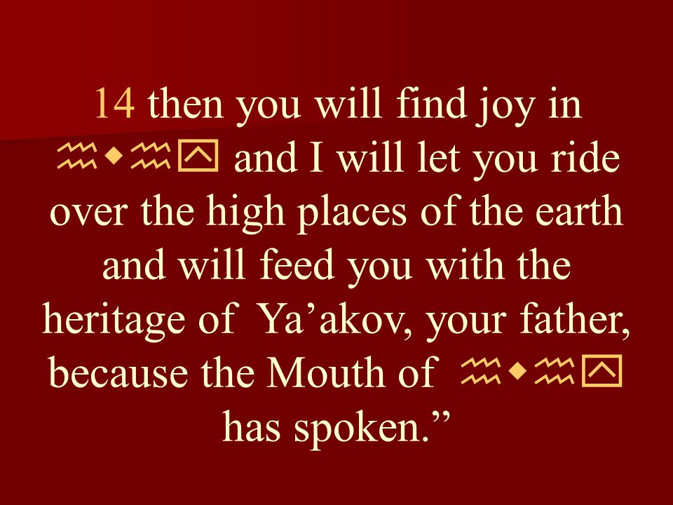 14 then you will find joy in hwhy and I will let you ride over the high places of the earth and will feed you with the heritage of Ya'akov, your father, because the Mouth of hwhy has spoken.