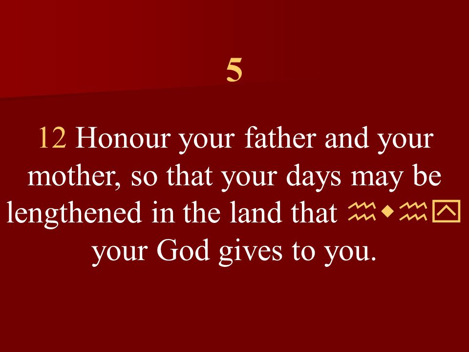 5 12 Honour your father and your mother, so that your days may be lengthened in the land that hwhy your God gives to you.