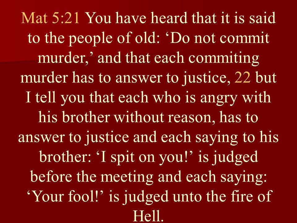 Mat 5:21 You have heard that it is said to the people of old: 'Do not commit murder,' and that each commiting murder has to answer to justice, 22 but I tell you that each who is angry with his brother without reason, has to answer to justice and each saying to his brother: 'I spit on you!' is judged before the meeting and each saying: 'Your fool!' is judged unto the fire of Hell.