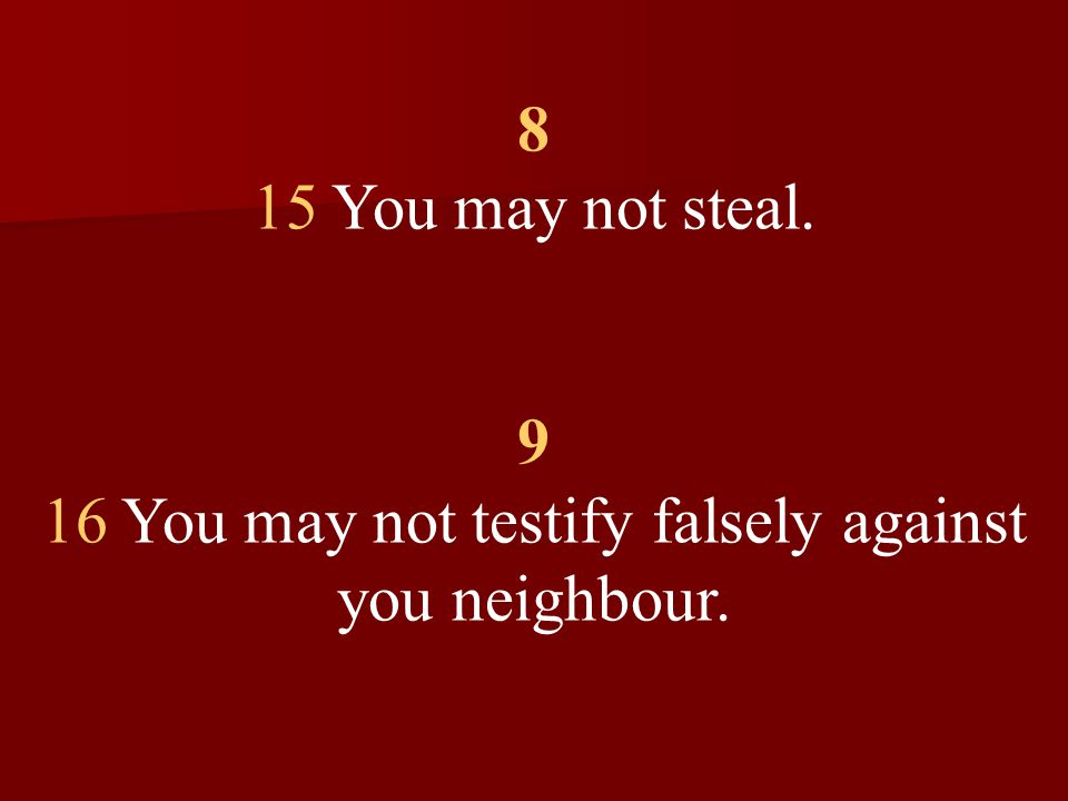 8 15 You may not steal. 9 16 You may not testify falsely against you neighbour.