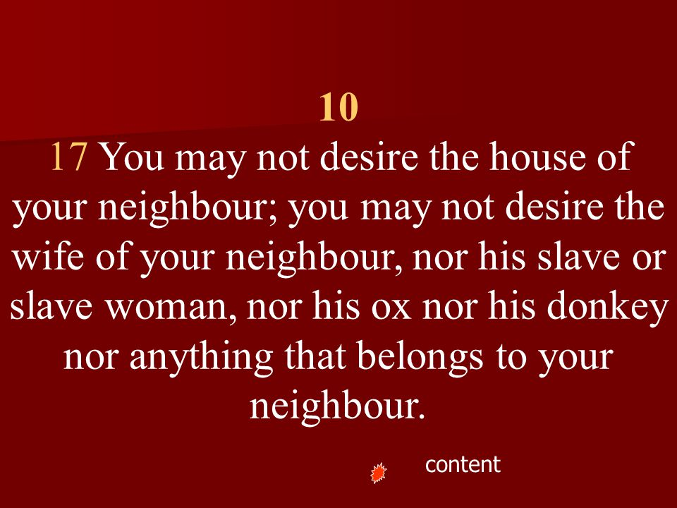 10 17 You may not desire the house of your neighbour; you may not desire the wife of your neighbour, nor his slave or slave woman, nor his ox nor his donkey nor anything that belongs to your neighbour.
