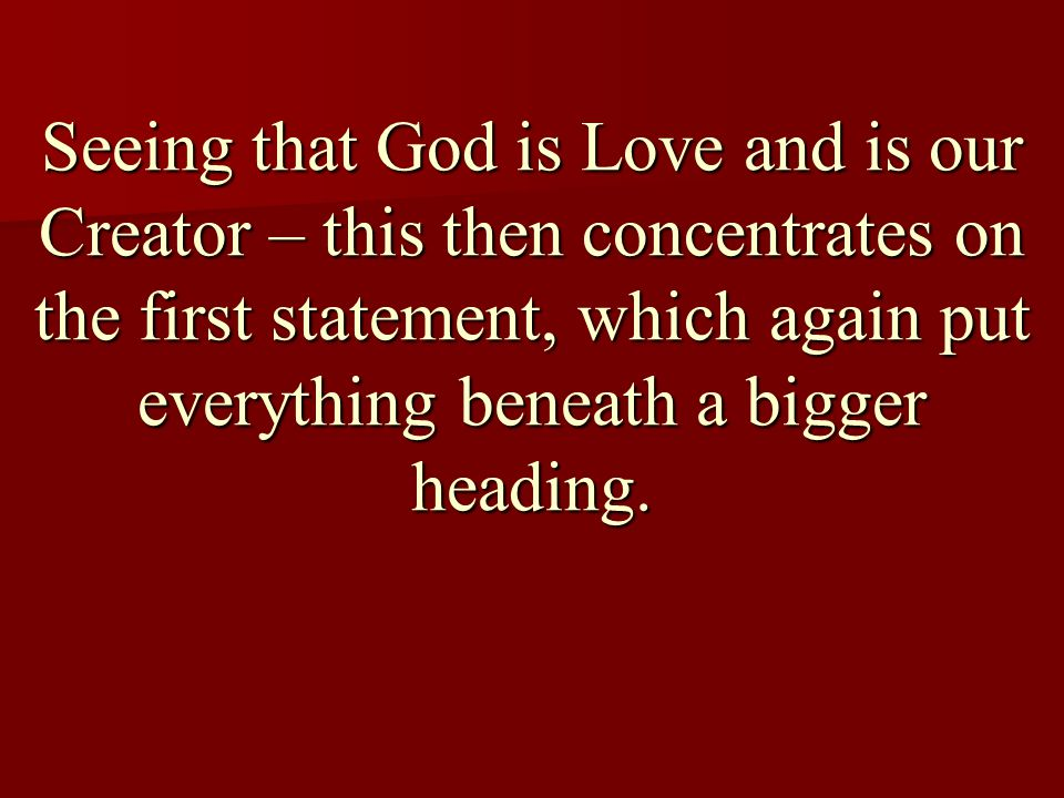 Seeing that God is Love and is our Creator – this then concentrates on the first statement, which again put everything beneath a bigger heading.
