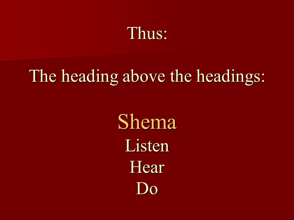Thus: The heading above the headings: Shema Listen Hear Do