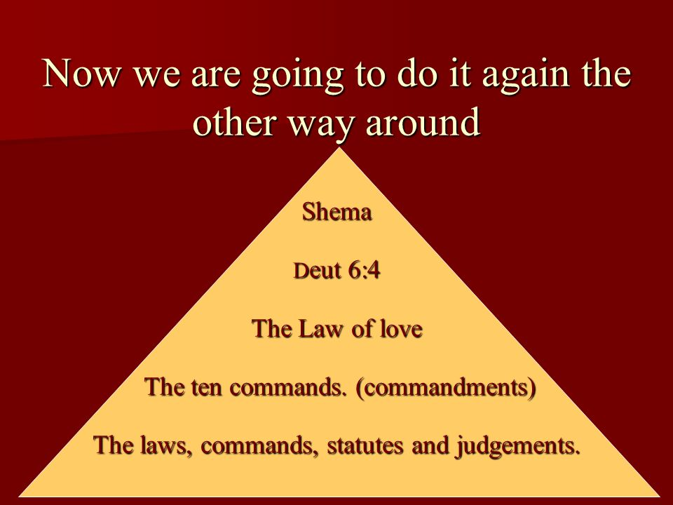 Now we are going to do it again the other way around Shema Deut 6:4 The Law of love The ten commands.