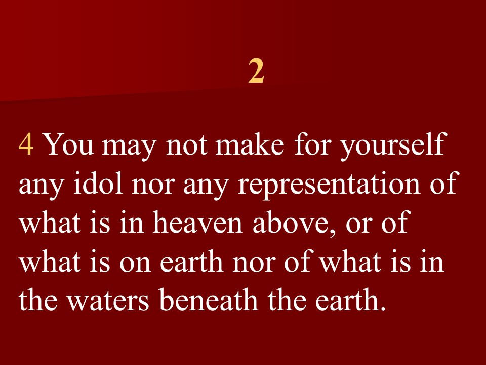 2 4 You may not make for yourself any idol nor any representation of what is in heaven above, or of what is on earth nor of what is in the waters beneath the earth.