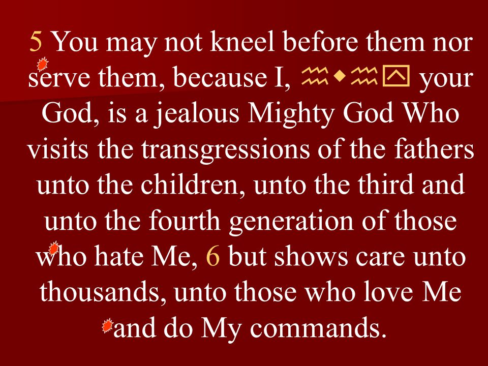 5 You may not kneel before them nor serve them, because I, hwhy your God, is a jealous Mighty God Who visits the transgressions of the fathers unto the children, unto the third and unto the fourth generation of those who hate Me, 6 but shows care unto thousands, unto those who love Me and do My commands.