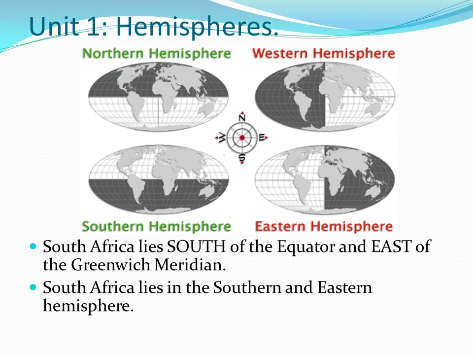 Unit 1: Hemispheres. South Africa lies SOUTH of the Equator and EAST of the Greenwich Meridian.