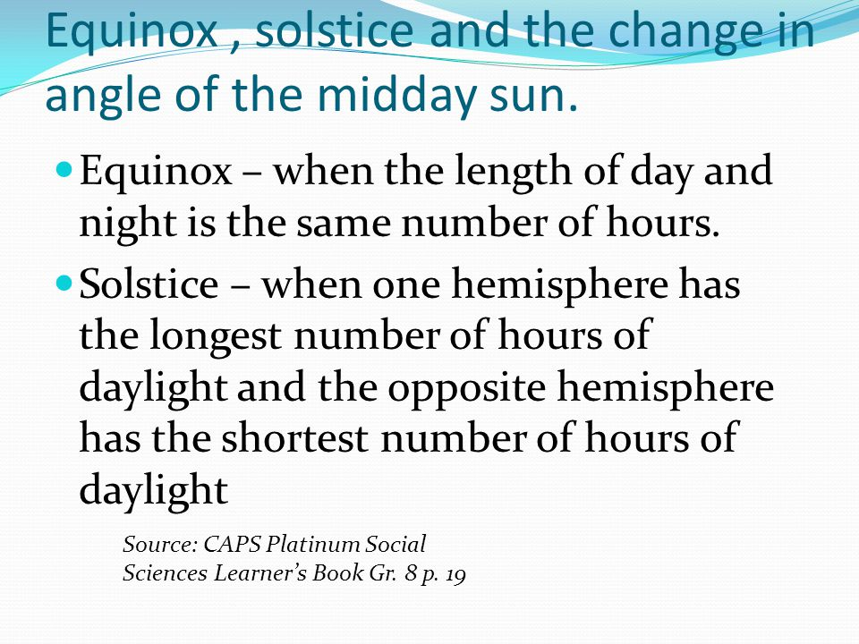 Equinox , solstice and the change in angle of the midday sun.
