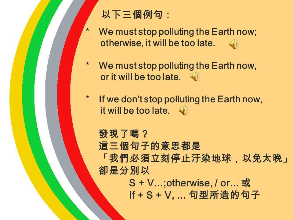 以下三個例句: 發現了嗎? 這三個句子的意思都是 「我們必須立刻停止汙染地球,以免太晚」 卻是分別以