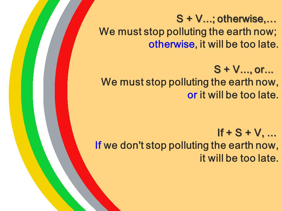 S + V...; otherwise,… We must stop polluting the earth now; otherwise, it will be too late. S + V..., or...