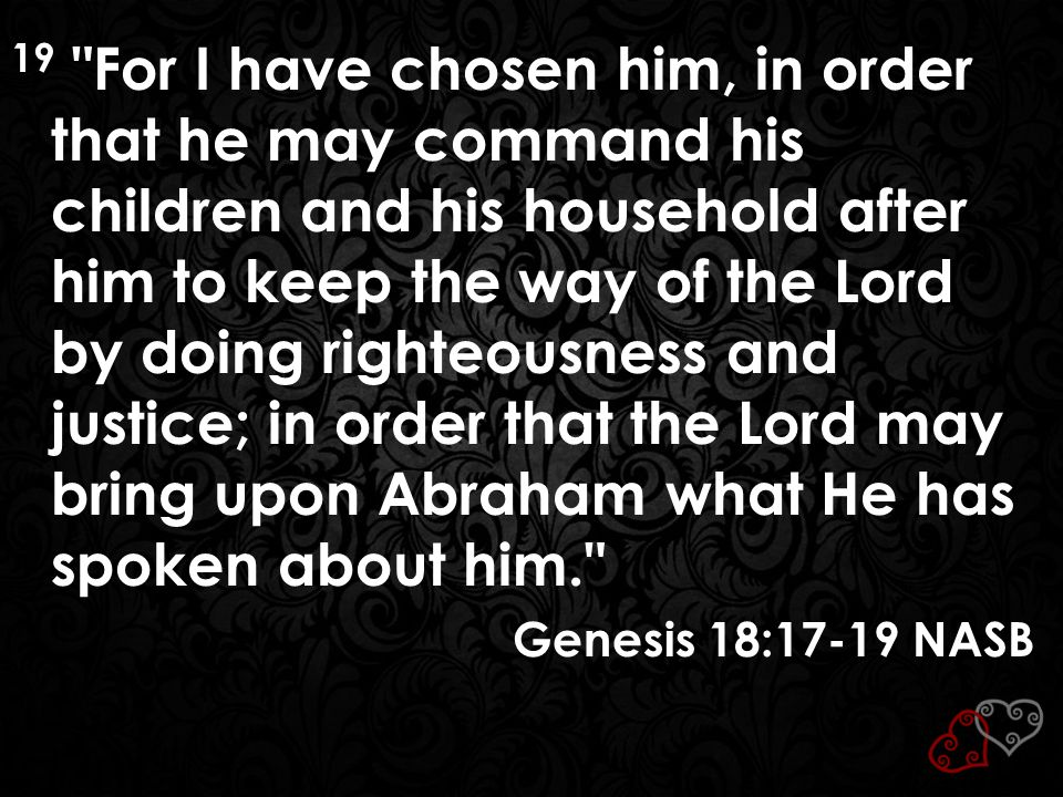 19 For I have chosen him, in order that he may command his children and his household after him to keep the way of the Lord by doing righteousness and justice; in order that the Lord may bring upon Abraham what He has spoken about him.