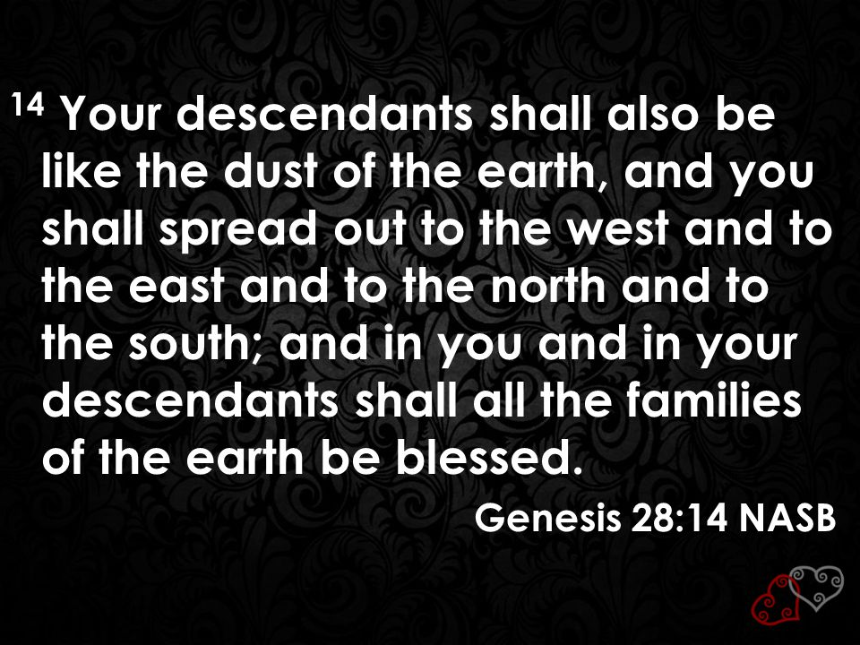14 Your descendants shall also be like the dust of the earth, and you shall spread out to the west and to the east and to the north and to the south; and in you and in your descendants shall all the families of the earth be blessed.