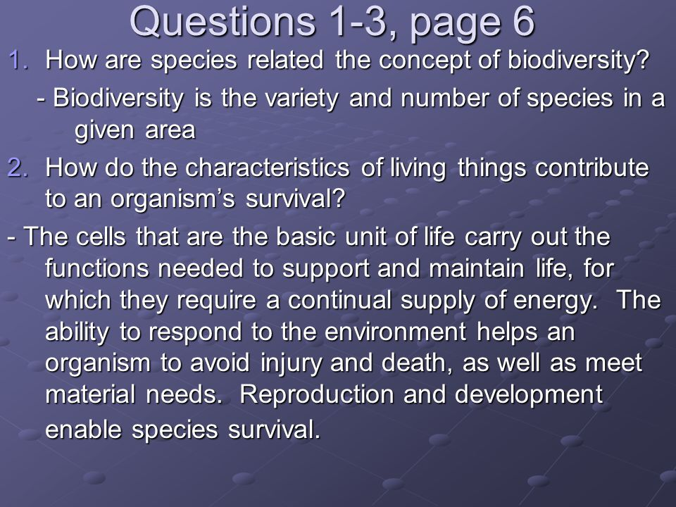 Questions 1-3, page 6 How are species related the concept of biodiversity - Biodiversity is the variety and number of species in a given area.