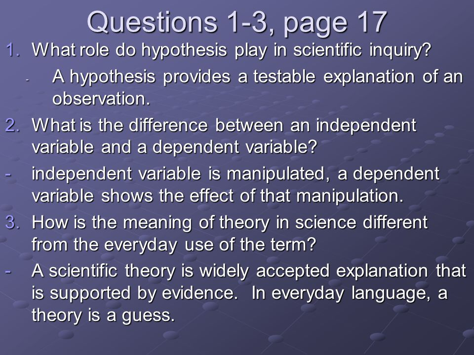 Questions 1-3, page 17 What role do hypothesis play in scientific inquiry A hypothesis provides a testable explanation of an observation.
