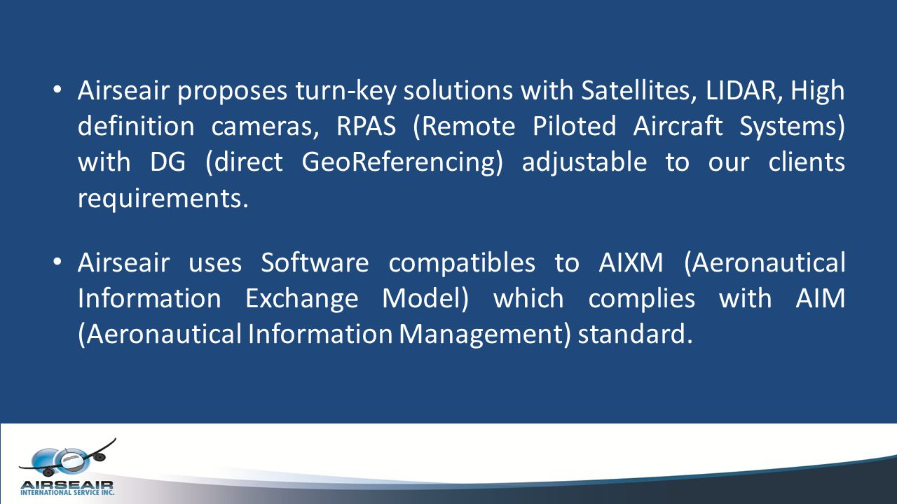 Airseair proposes turn-key solutions with Satellites, LIDAR, High definition cameras, RPAS (Remote Piloted Aircraft Systems) with DG (direct GeoReferencing) adjustable to our clients requirements.
