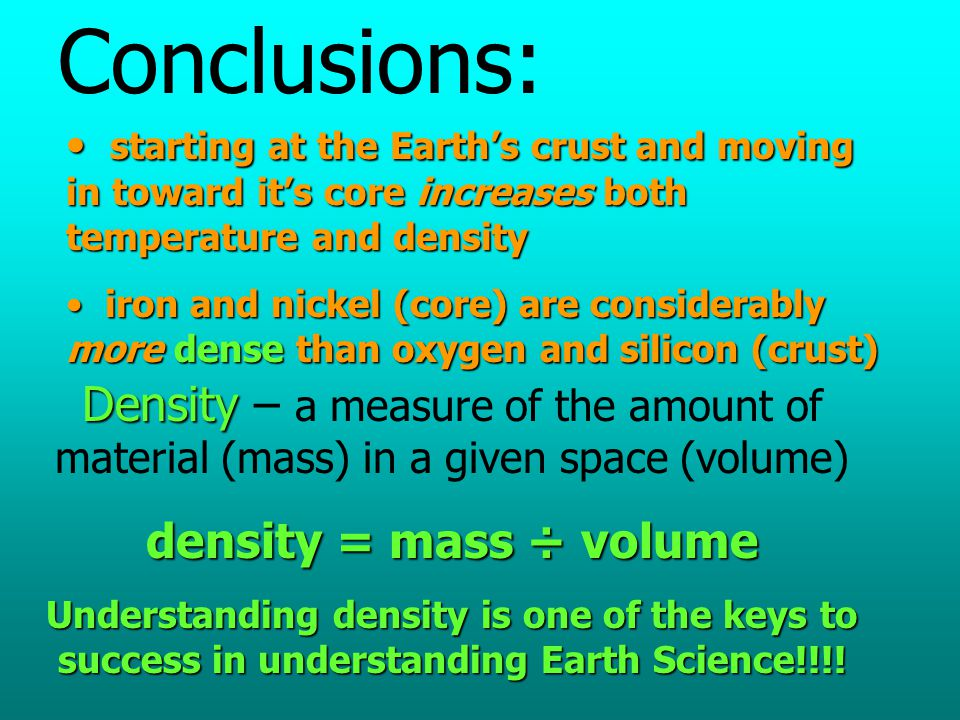 Conclusions: starting at the Earth's crust and moving in toward it's core increases both temperature and density.