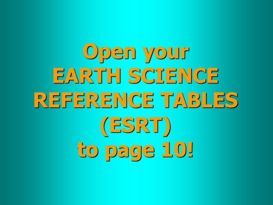Open your EARTH SCIENCE REFERENCE TABLES (ESRT) to page 10!