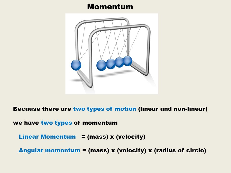 Momentum Because there are two types of motion (linear and non-linear)