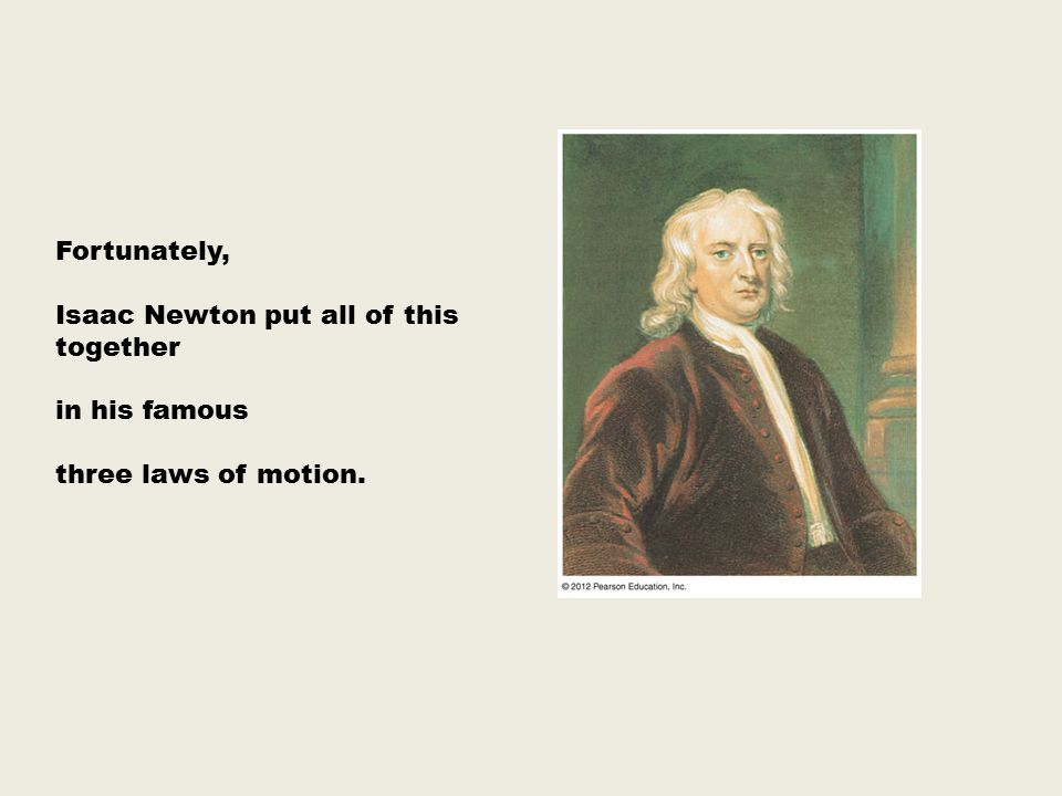 Fortunately, Isaac Newton put all of this together in his famous three laws of motion.