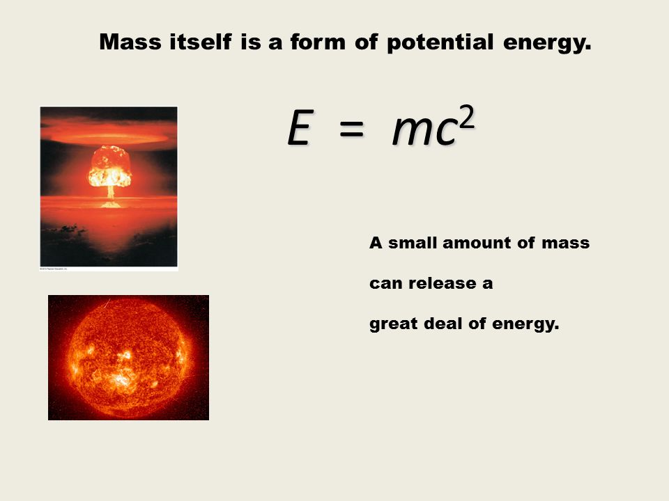 E = mc2 Mass itself is a form of potential energy.