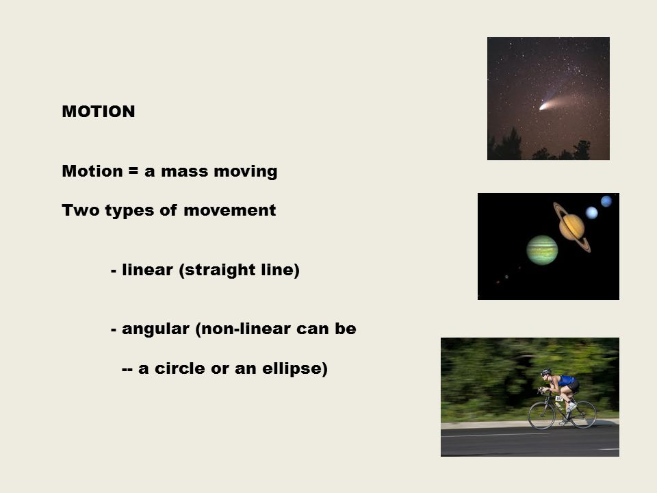 MOTION Motion = a mass moving Two types of movement. - linear (straight line) - angular (non-linear can be.