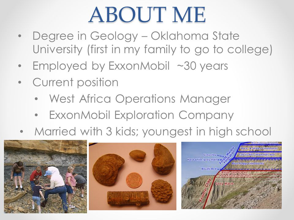 ABOUT ME Degree in Geology – Oklahoma State University (first in my family to go to college) Employed by ExxonMobil ~30 years.