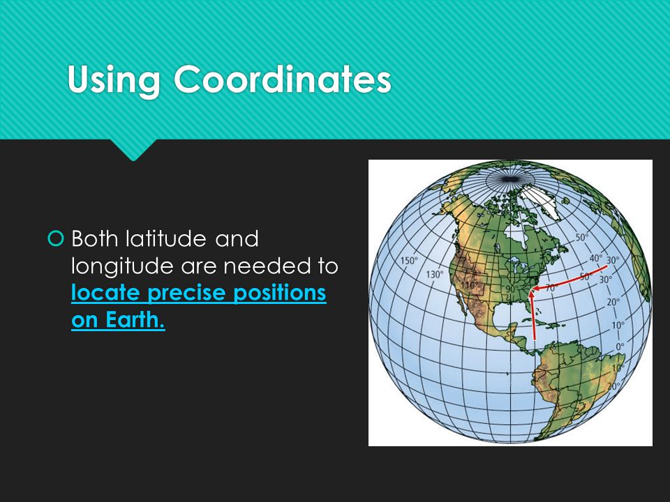 Using Coordinates Both latitude and longitude are needed to locate precise positions on Earth.