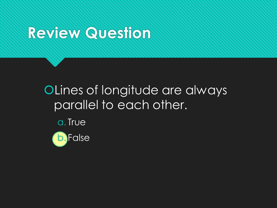 Review Question Lines of longitude are always parallel to each other.