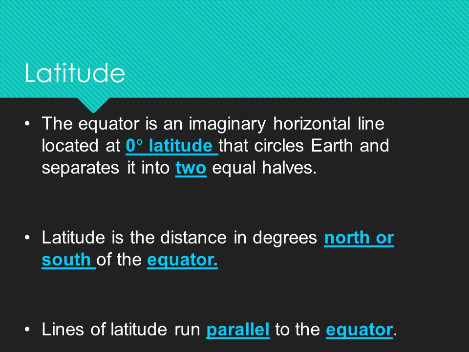 Latitude The equator is an imaginary horizontal line located at 0 latitude that circles Earth and separates it into two equal halves.