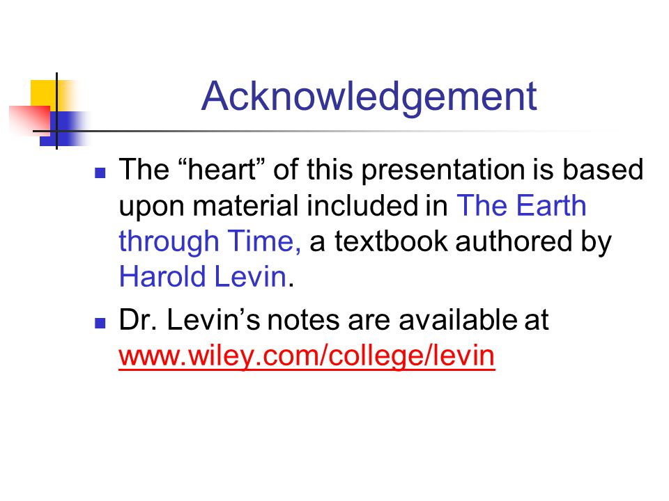 Acknowledgement The heart of this presentation is based upon material included in The Earth through Time, a textbook authored by Harold Levin.