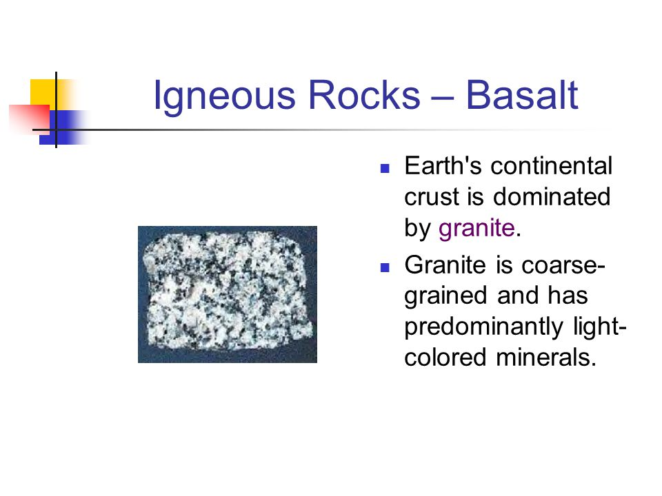 Igneous Rocks – Basalt Earth s continental crust is dominated by granite.