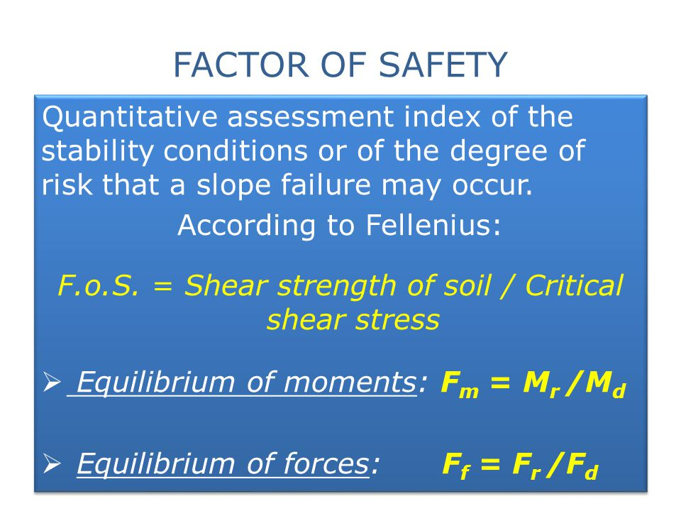 FACTOR OF SAFETY Quantitative assessment index of the stability conditions or of the degree of risk that a slope failure may occur.