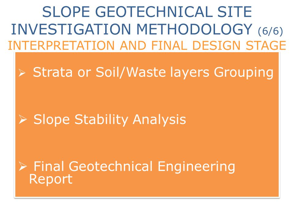 SLOPE GEOTECHNICAL SITE INVESTIGATION METHODOLOGY (6/6) INTERPRETATION AND FINAL DESIGN STAGE