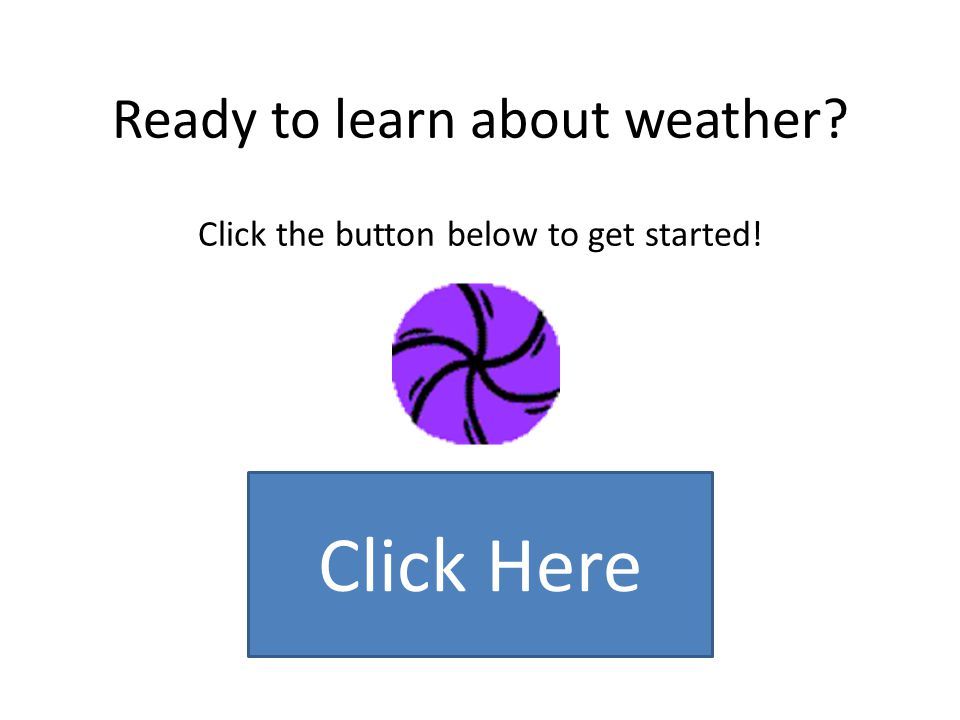 Ready to learn about weather Click the button below to get started!