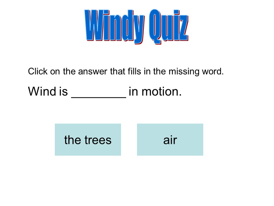 Windy Quiz Wind is ________ in motion. the trees air