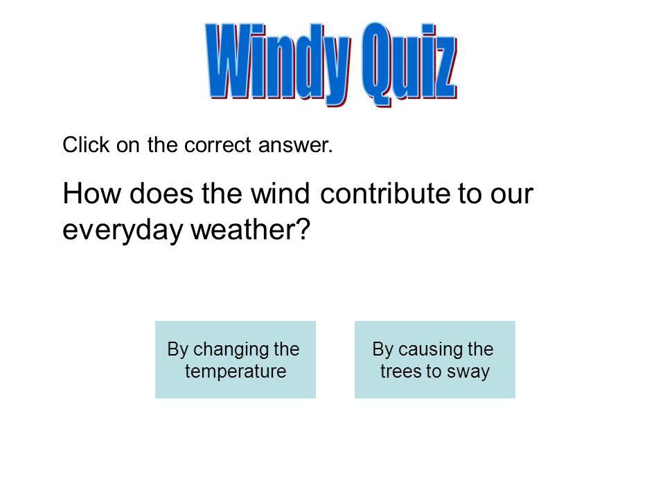 Windy Quiz How does the wind contribute to our everyday weather