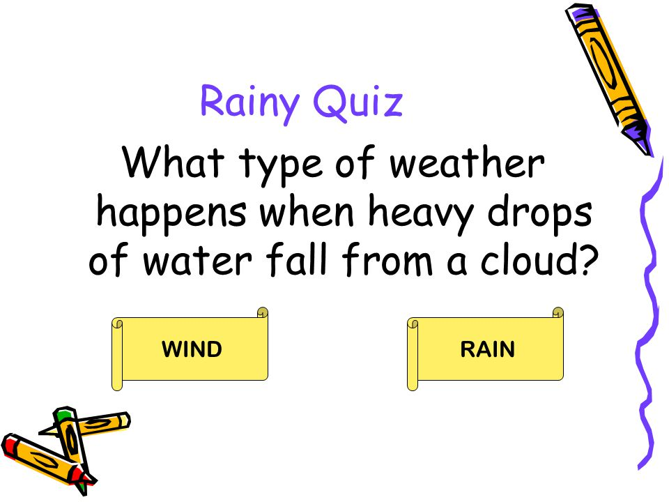 Rainy Quiz What type of weather happens when heavy drops of water fall from a cloud WIND RAIN