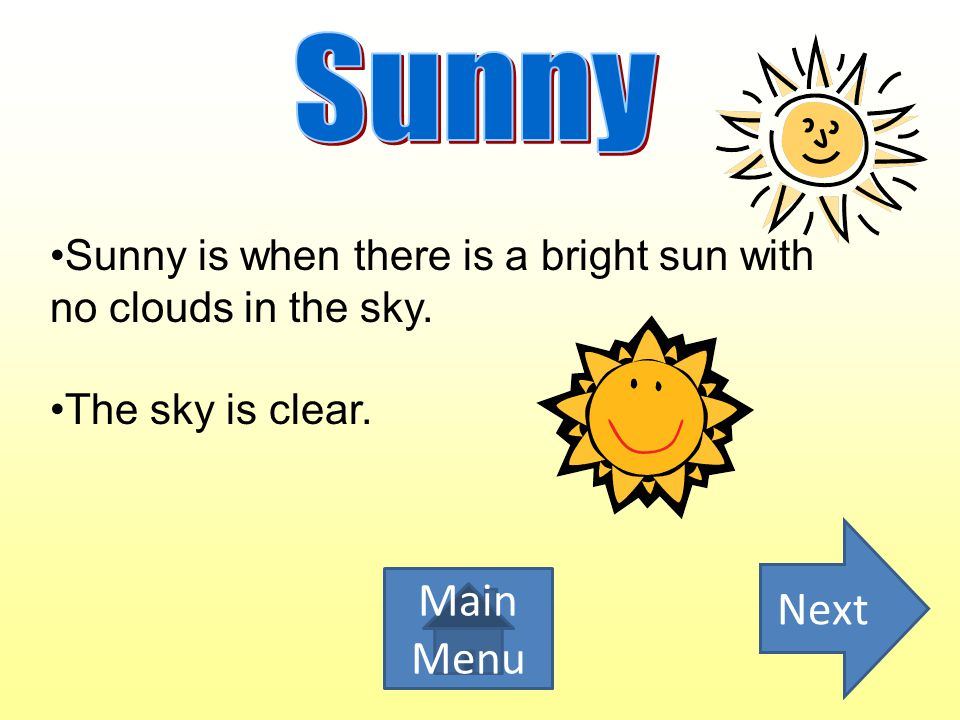 Sunny Sunny is when there is a bright sun with no clouds in the sky.