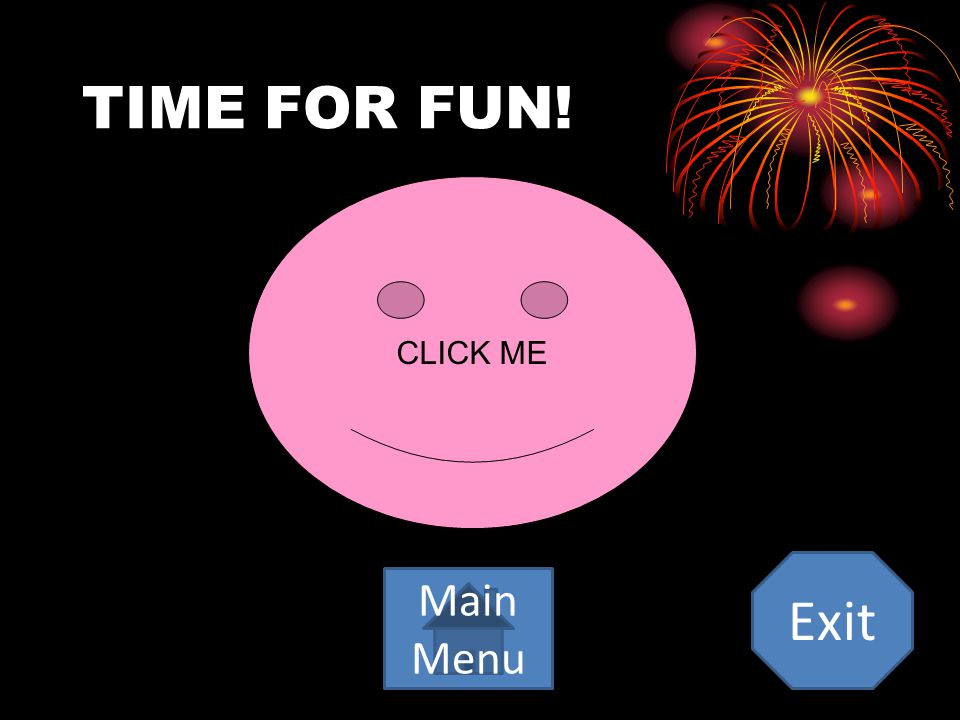 TIME FOR FUN! CLICK ME Exit Main Menu