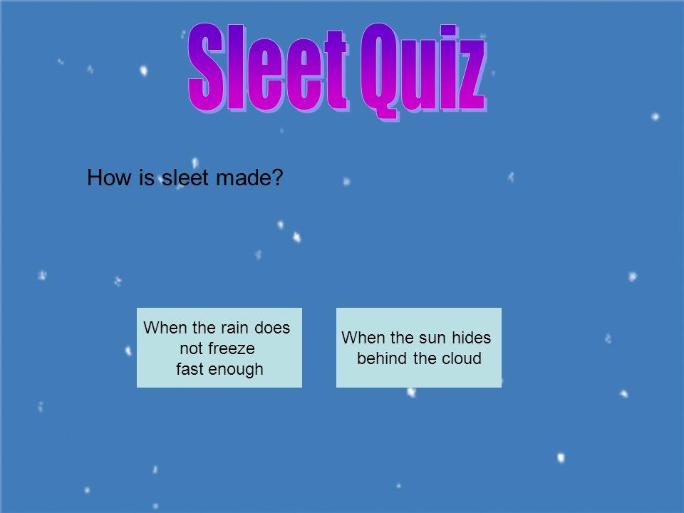 Sleet Quiz How is sleet made When the rain does When the sun hides