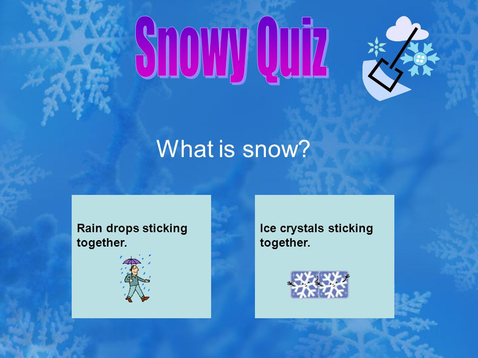 Snowy Quiz What is snow Rain drops sticking together.