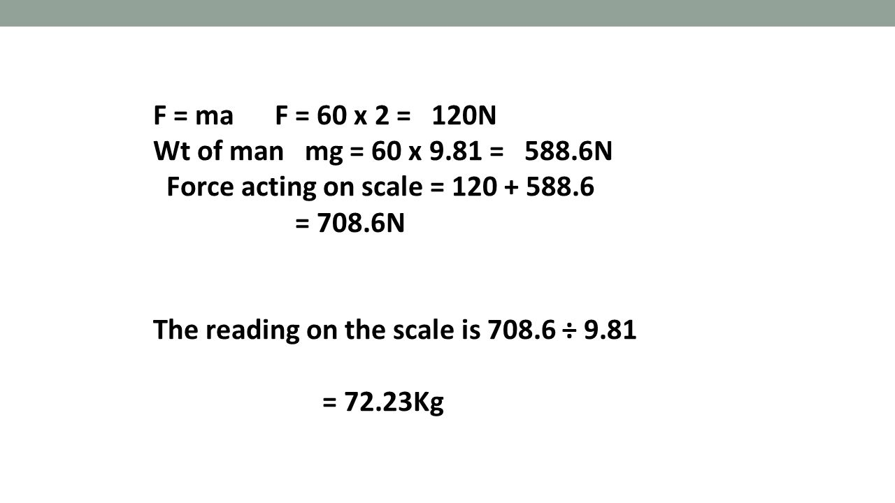 F = ma F = 60 x 2 = 120N Wt of man mg = 60 x 9.81 = 588.6N. Force acting on scale = 120 + 588.6.