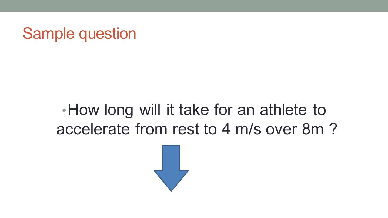 Sample question How long will it take for an athlete to accelerate from rest to 4 m/s over 8m